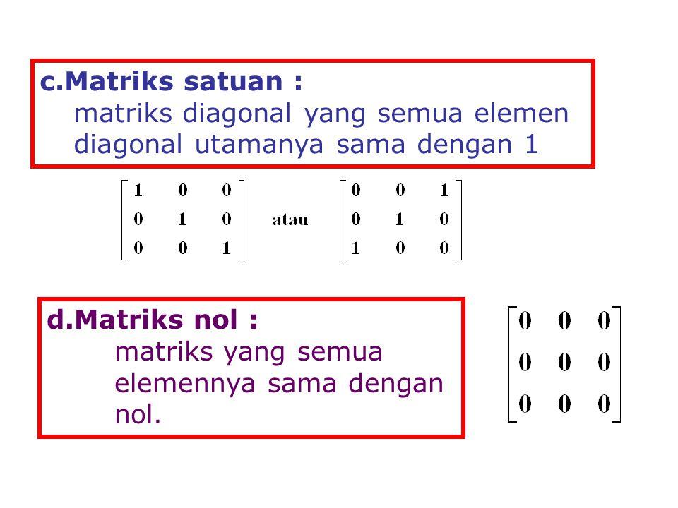 c.Matriks satuan : matriks diagonal yang semua elemen diagonal utamanya sama dengan 1. d.Matriks nol :