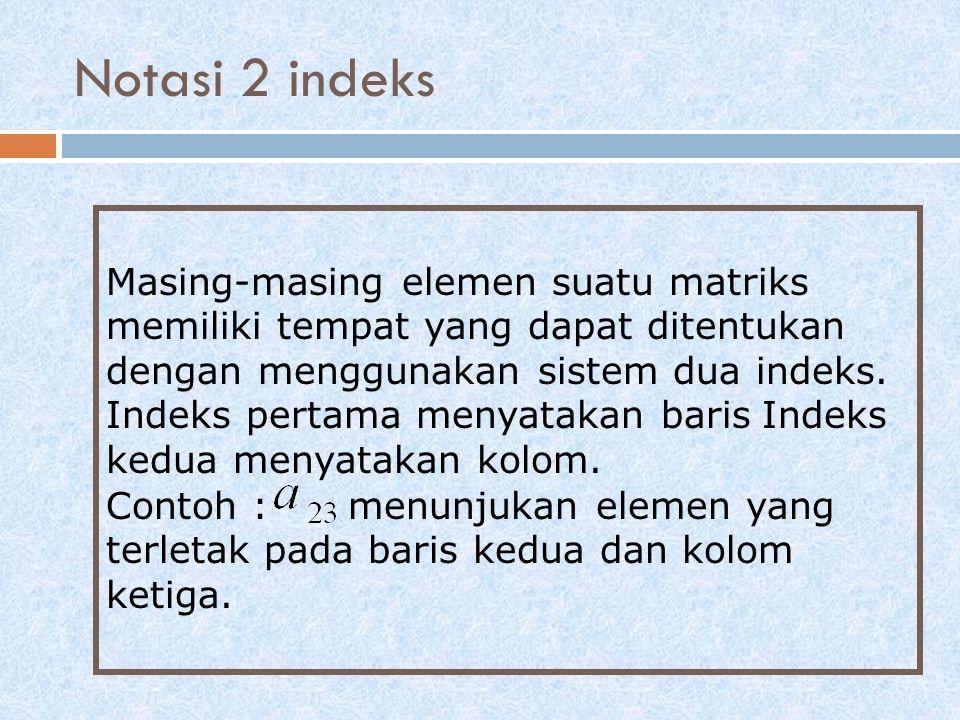 Notasi 2 indeks Masing-masing elemen suatu matriks memiliki tempat yang dapat ditentukan dengan menggunakan sistem dua indeks.