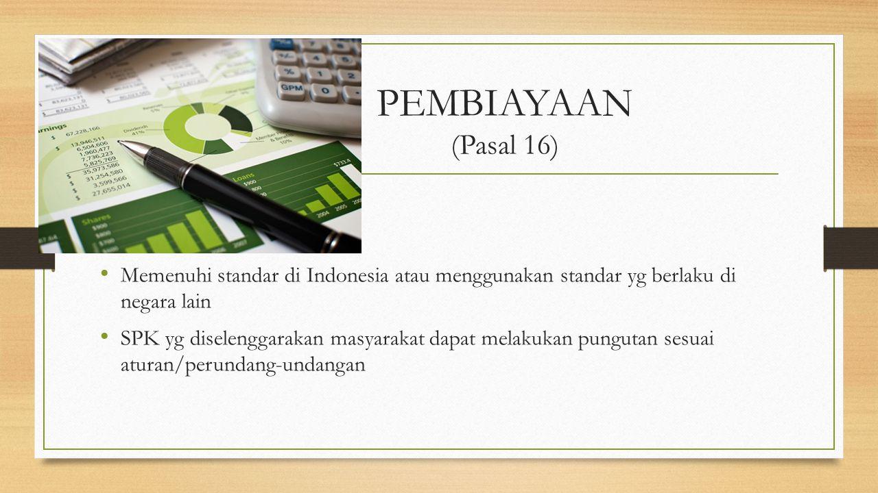 PEMBIAYAAN (Pasal 16) Memenuhi standar di Indonesia atau menggunakan standar yg berlaku di negara lain.