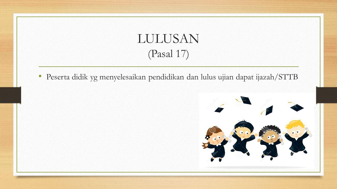 LULUSAN (Pasal 17) Peserta didik yg menyelesaikan pendidikan dan lulus ujian dapat ijazah/STTB