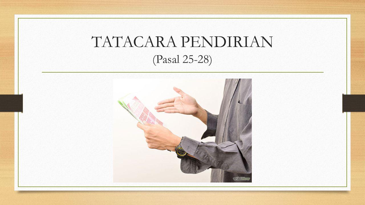 TATACARA PENDIRIAN (Pasal 25-28)