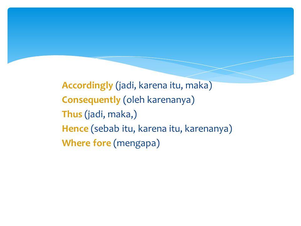Accordingly (jadi, karena itu, maka) Consequently (oleh karenanya) Thus (jadi, maka,) Hence (sebab itu, karena itu, karenanya) Where fore (mengapa)
