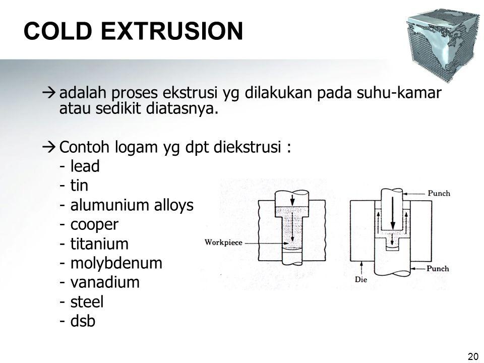 COLD EXTRUSION adalah proses ekstrusi yg dilakukan pada suhu-kamar atau sedikit diatasnya. Contoh logam yg dpt diekstrusi :