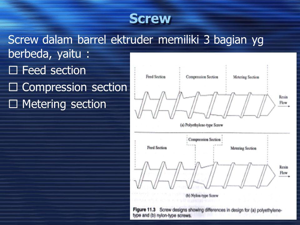 Screw Screw dalam barrel ektruder memiliki 3 bagian yg berbeda, yaitu :  Feed section.  Compression section.