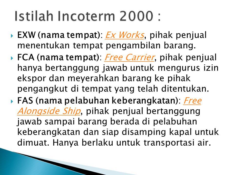 Istilah Incoterm 2000 : EXW (nama tempat): Ex Works, pihak penjual menentukan tempat pengambilan barang.