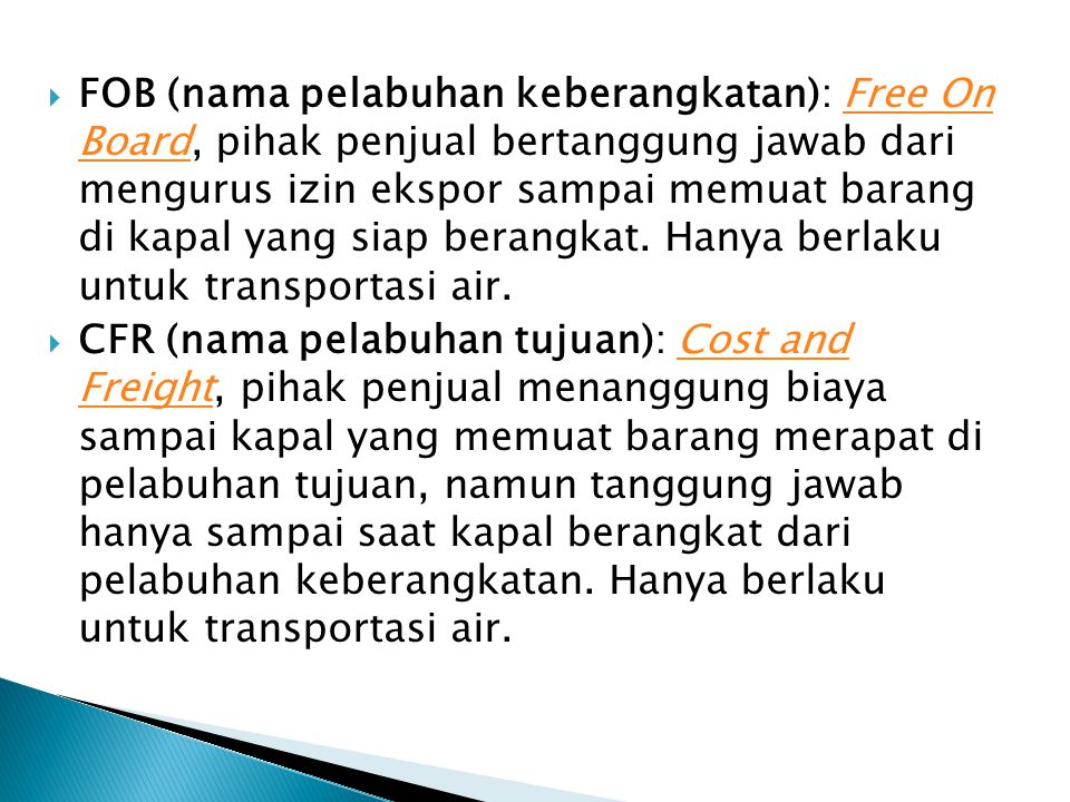 FOB (nama pelabuhan keberangkatan): Free On Board, pihak penjual bertanggung jawab dari mengurus izin ekspor sampai memuat barang di kapal yang siap berangkat. Hanya berlaku untuk transportasi air.