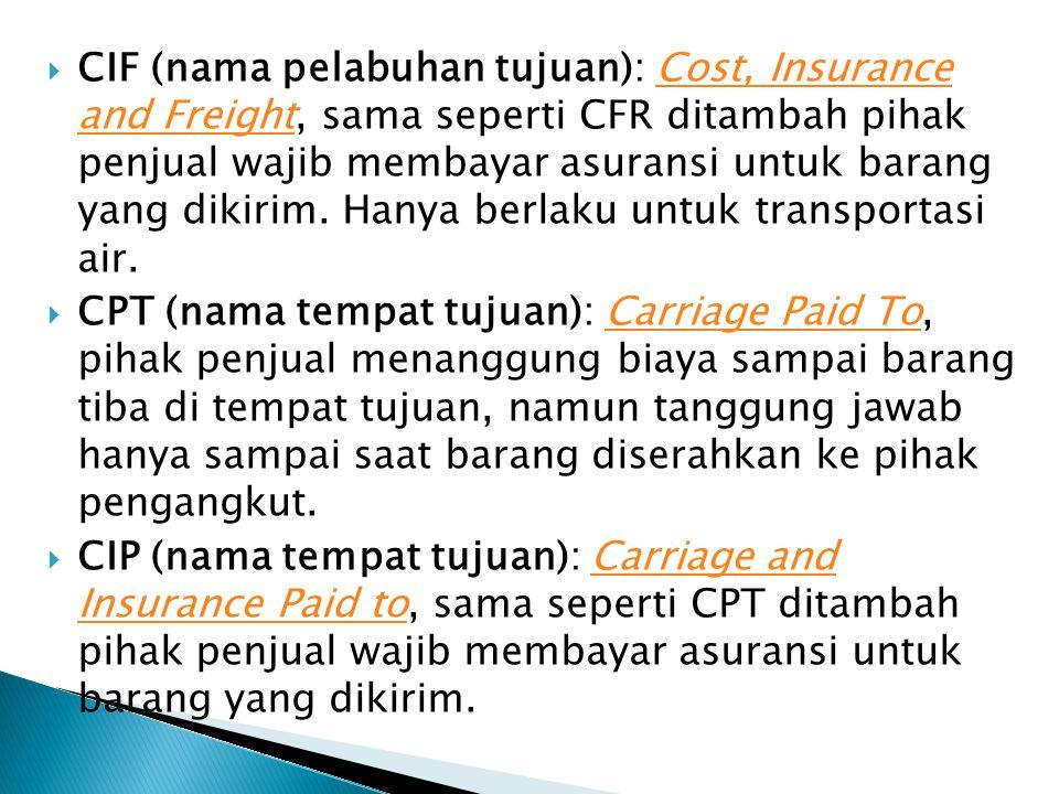 CIF (nama pelabuhan tujuan): Cost, Insurance and Freight, sama seperti CFR ditambah pihak penjual wajib membayar asuransi untuk barang yang dikirim. Hanya berlaku untuk transportasi air.