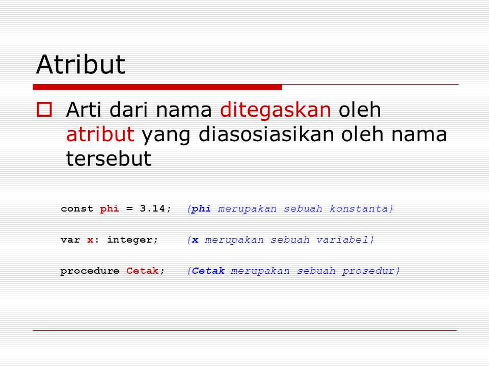 Atribut Arti dari nama ditegaskan oleh atribut yang diasosiasikan oleh nama tersebut. const phi = 3.14; {phi merupakan sebuah konstanta}