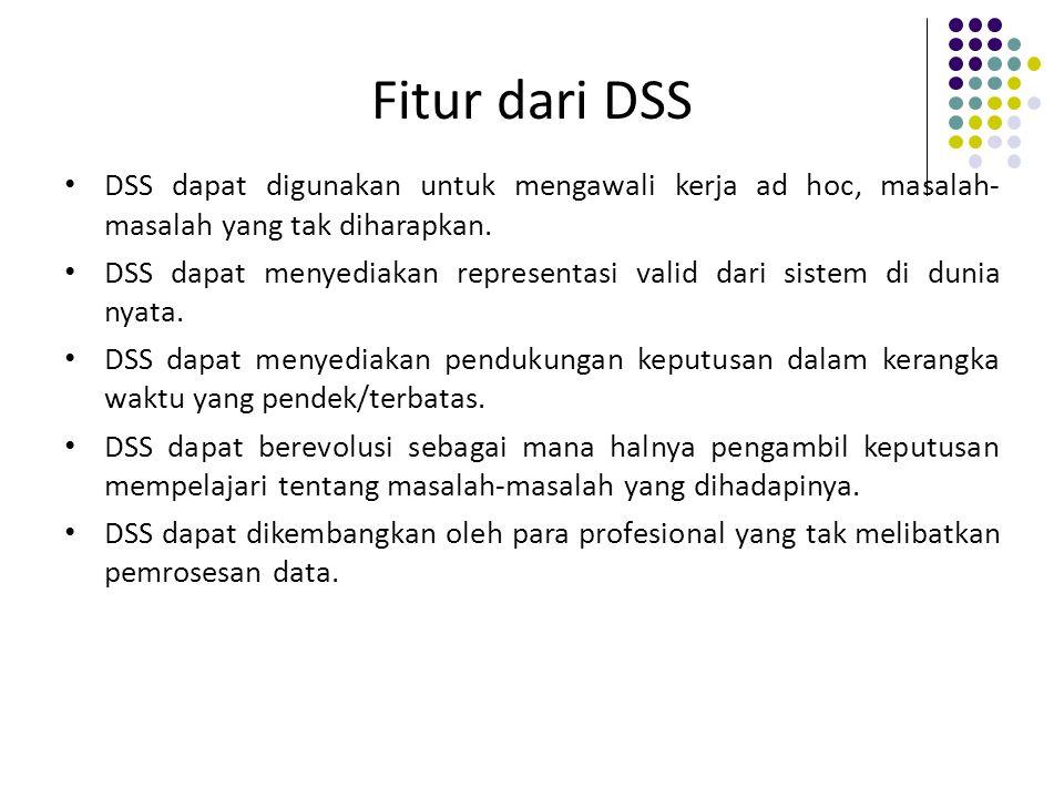 Fitur dari DSS DSS dapat digunakan untuk mengawali kerja ad hoc, masalah- masalah yang tak diharapkan.