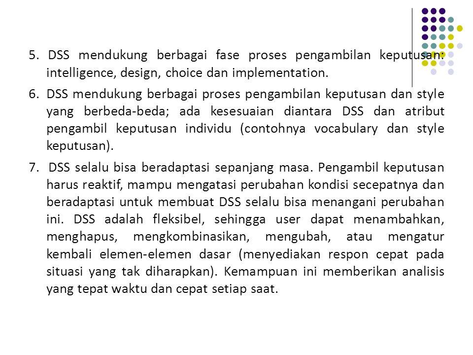 5. DSS mendukung berbagai fase proses pengambilan keputusan: intelligence, design, choice dan implementation.