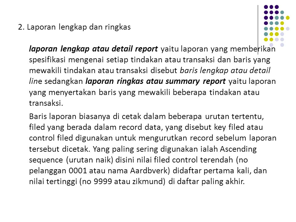 2. Laporan lengkap dan ringkas laporan lengkap atau detail report yaitu laporan yang memberikan spesifikasi mengenai setiap tindakan atau transaksi dan baris yang mewakili tindakan atau transaksi disebut baris lengkap atau detail line sedangkan laporan ringkas atau summary report yaitu laporan yang menyertakan baris yang mewakili beberapa tindakan atau transaksi.
