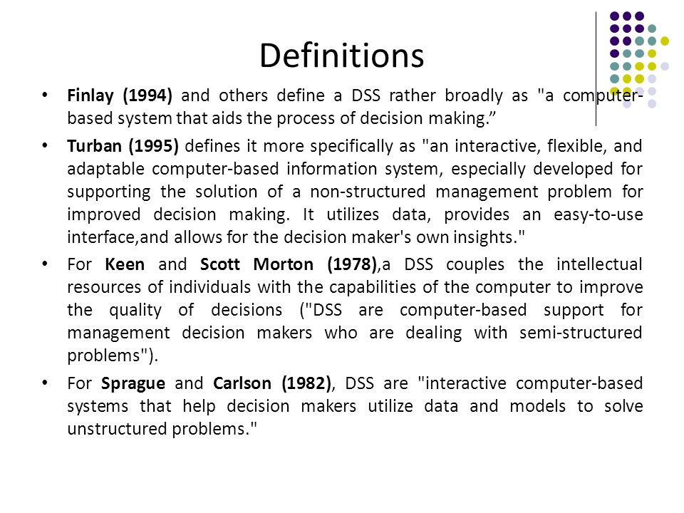Definitions Finlay (1994) and others define a DSS rather broadly as a computer- based system that aids the process of decision making.