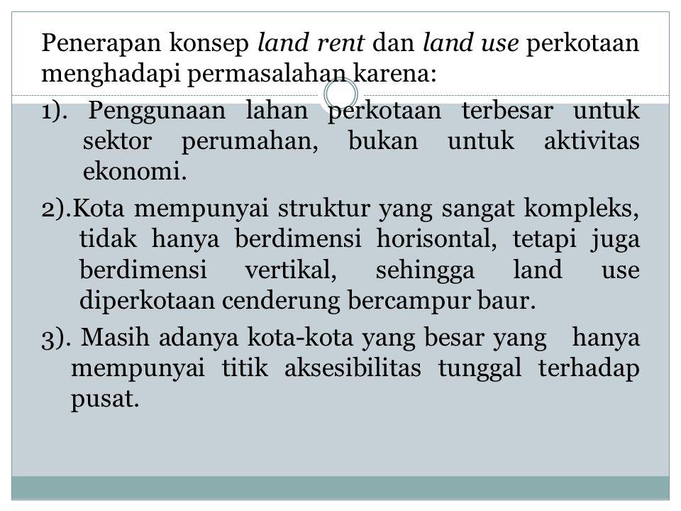 Penerapan konsep land rent dan land use perkotaan menghadapi permasalahan karena: 1).