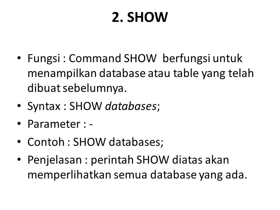 2. SHOW Fungsi : Command SHOW berfungsi untuk menampilkan database atau table yang telah dibuat sebelumnya.