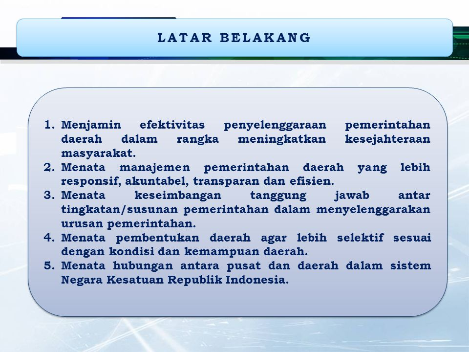 LATAR BELAKANG Menjamin efektivitas penyelenggaraan pemerintahan daerah dalam rangka meningkatkan kesejahteraan masyarakat.