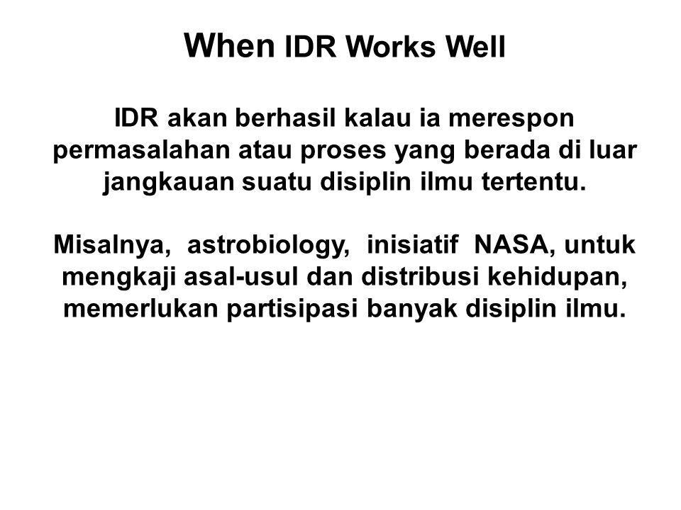 When IDR Works Well IDR akan berhasil kalau ia merespon permasalahan atau proses yang berada di luar jangkauan suatu disiplin ilmu tertentu.