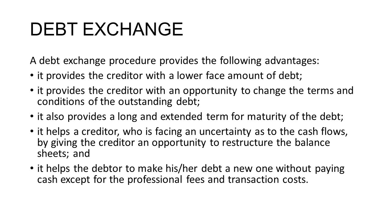 DEBT EXCHANGE A debt exchange procedure provides the following advantages: it provides the creditor with a lower face amount of debt;