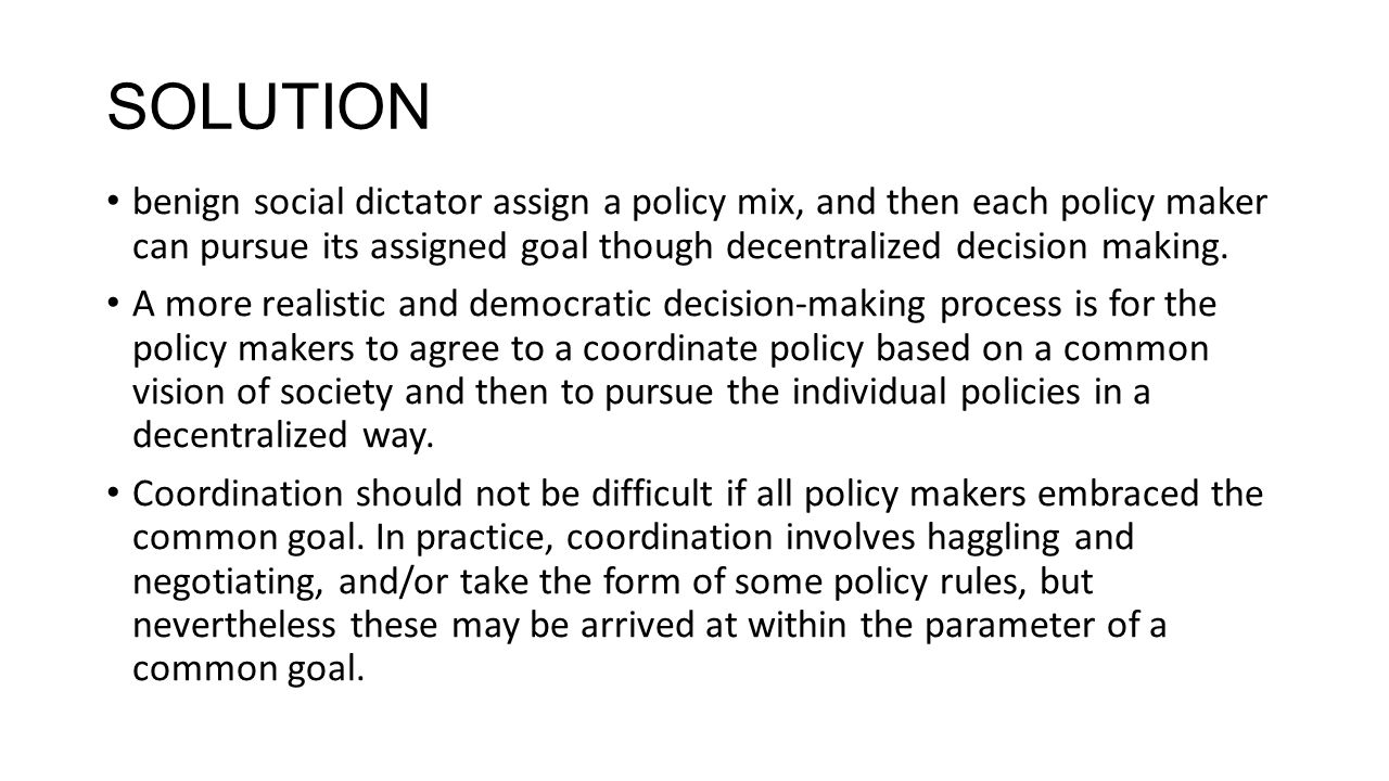 SOLUTION benign social dictator assign a policy mix, and then each policy maker can pursue its assigned goal though decentralized decision making.