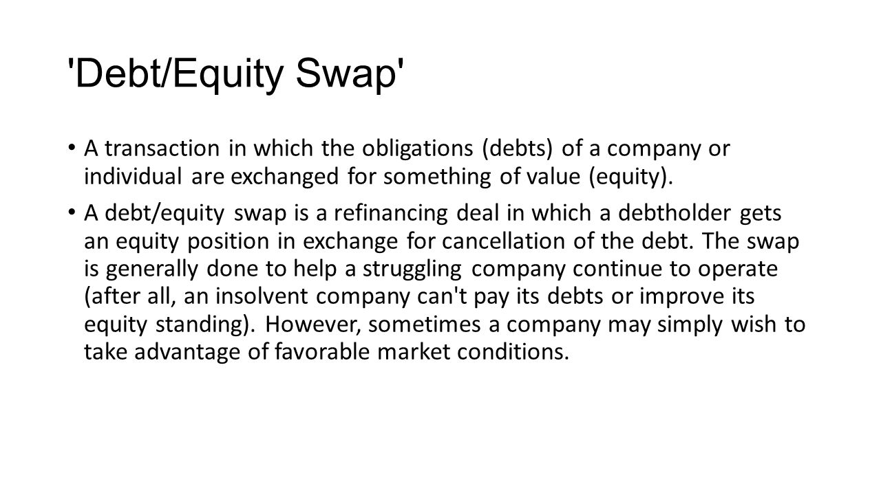Debt/Equity Swap A transaction in which the obligations (debts) of a company or individual are exchanged for something of value (equity).
