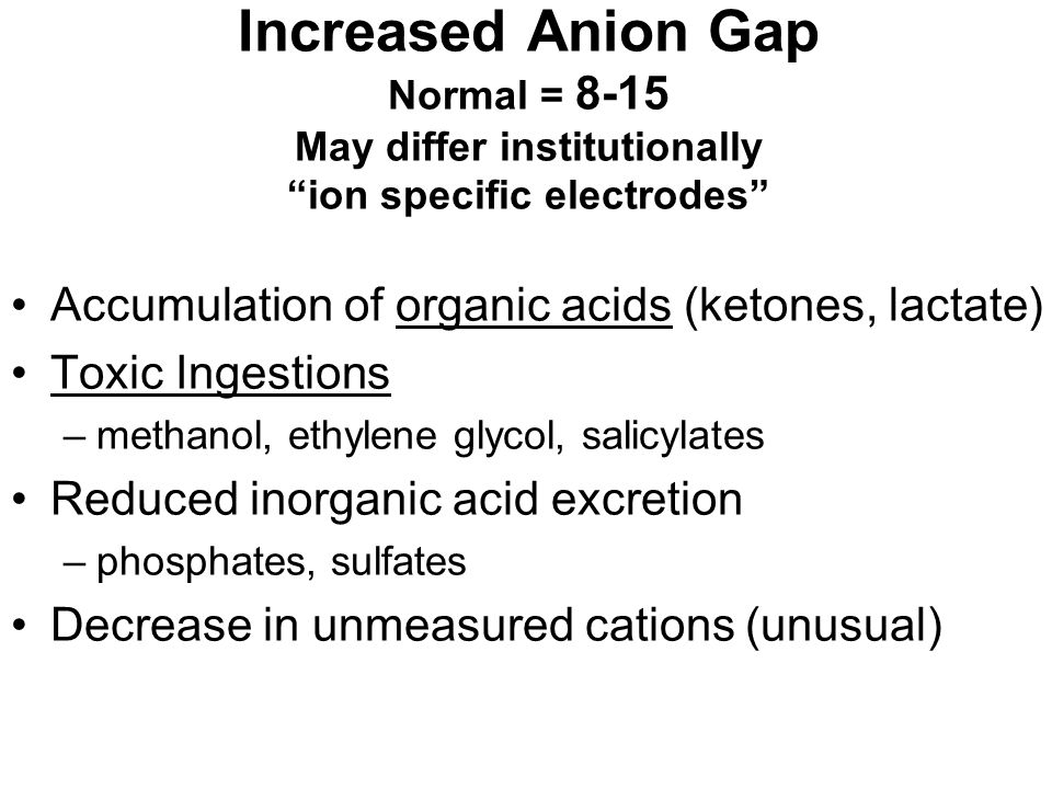 Increased Anion Gap Normal = 8-15 May differ institutionally ion specific electrodes
