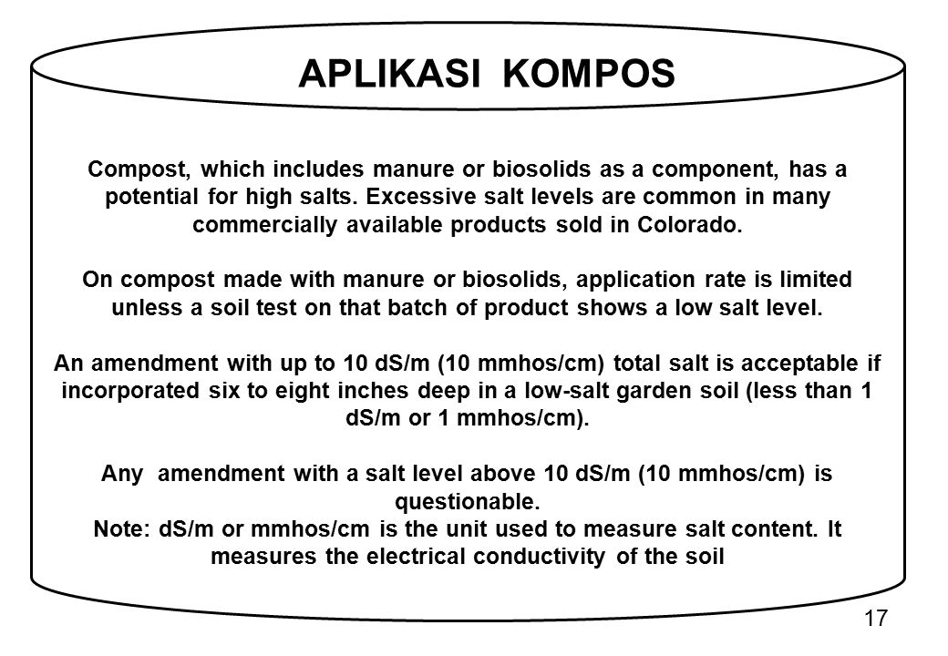 Compost, which includes manure or biosolids as a component, has a potential for high salts. Excessive salt levels are common in many commercially available products sold in Colorado.