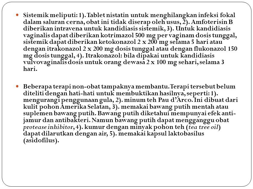 Sistemik meliputi: 1). Tablet nistatin untuk menghilangkan infeksi fokal dalam saluran cerna, obat ini tidak diserap oleh usus, 2). Amfoterisin B diberikan intravena untuk kandidiasis sistemik, 3). Untuk kandidiasis vaginalis dapat diberikan kotrimazol 500 mg per vaginam dosis tunggal, sistemik dapat diberikan ketokonazol 2 x 200 mg selama 5 hari atau dengan itrakonazol 2 x 200 mg dosis tunggal atau dengan flukonazol 150 mg dosis tunggal, 4). Itrakonazol: bila dipakai untuk kandidiasis vulvovaginalis dosis untuk orang dewasa 2 x 100 mg sehari, selama 3 hari.