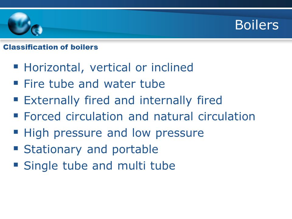 Boilers Horizontal, vertical or inclined Fire tube and water tube