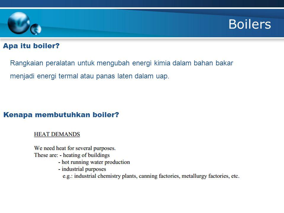 Boilers Apa itu boiler Rangkaian peralatan untuk mengubah energi kimia dalam bahan bakar menjadi energi termal atau panas laten dalam uap.