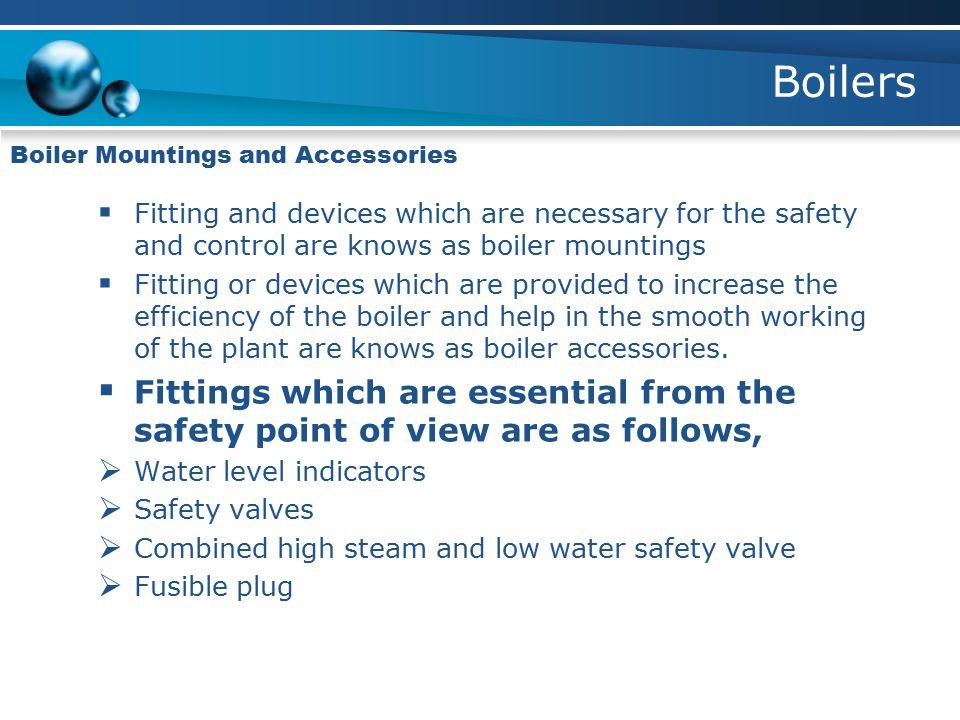 Boilers Boiler Mountings and Accessories. Fitting and devices which are necessary for the safety and control are knows as boiler mountings.