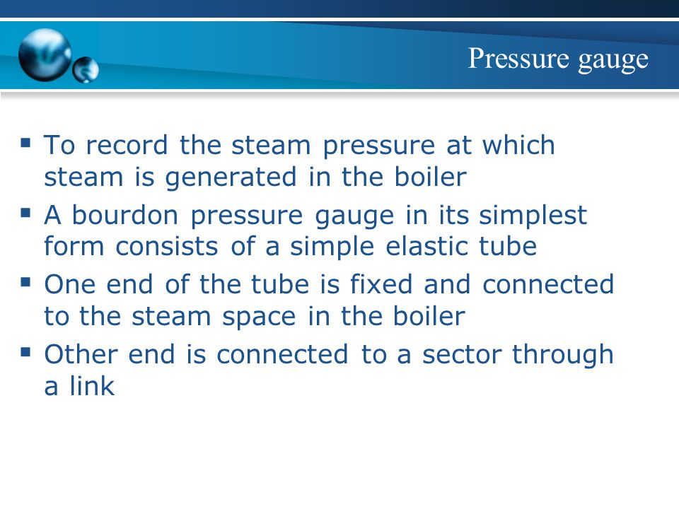 Pressure gauge To record the steam pressure at which steam is generated in the boiler.