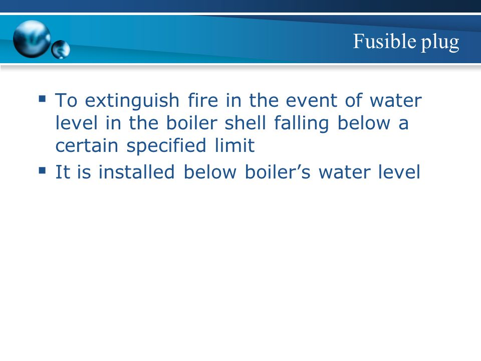 Fusible plug To extinguish fire in the event of water level in the boiler shell falling below a certain specified limit.
