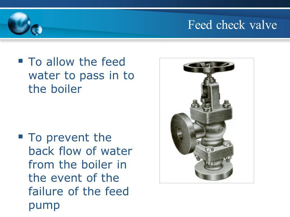 Feed check valve To allow the feed water to pass in to the boiler