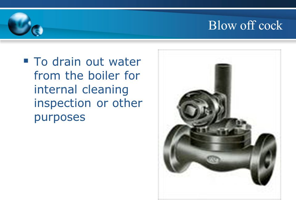 Blow off cock To drain out water from the boiler for internal cleaning inspection or other purposes