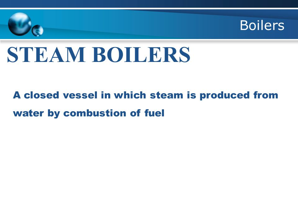 Boilers STEAM BOILERS A closed vessel in which steam is produced from water by combustion of fuel
