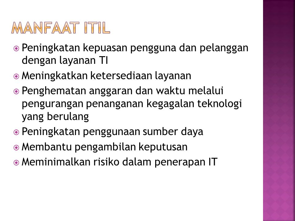 Manfaat ITIL Peningkatan kepuasan pengguna dan pelanggan dengan layanan TI. Meningkatkan ketersediaan layanan.
