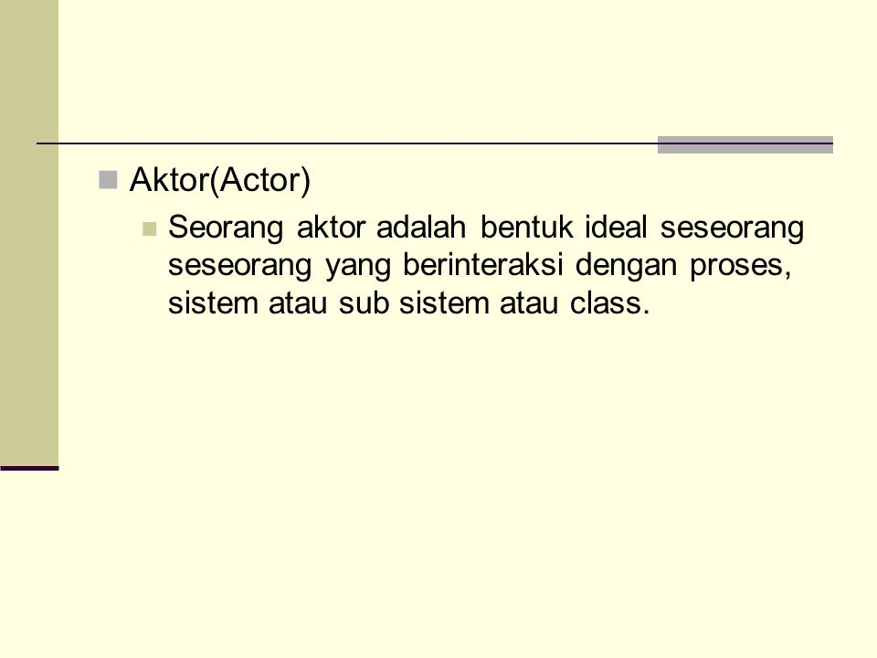 Aktor(Actor) Seorang aktor adalah bentuk ideal seseorang seseorang yang berinteraksi dengan proses, sistem atau sub sistem atau class.