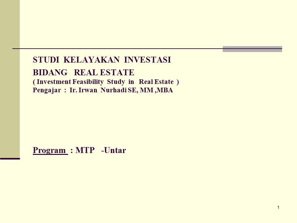 STUDI KELAYAKAN INVESTASI BIDANG REAL ESTATE ( Investment Feasibility Study in Real Estate ) Pengajar : Ir.