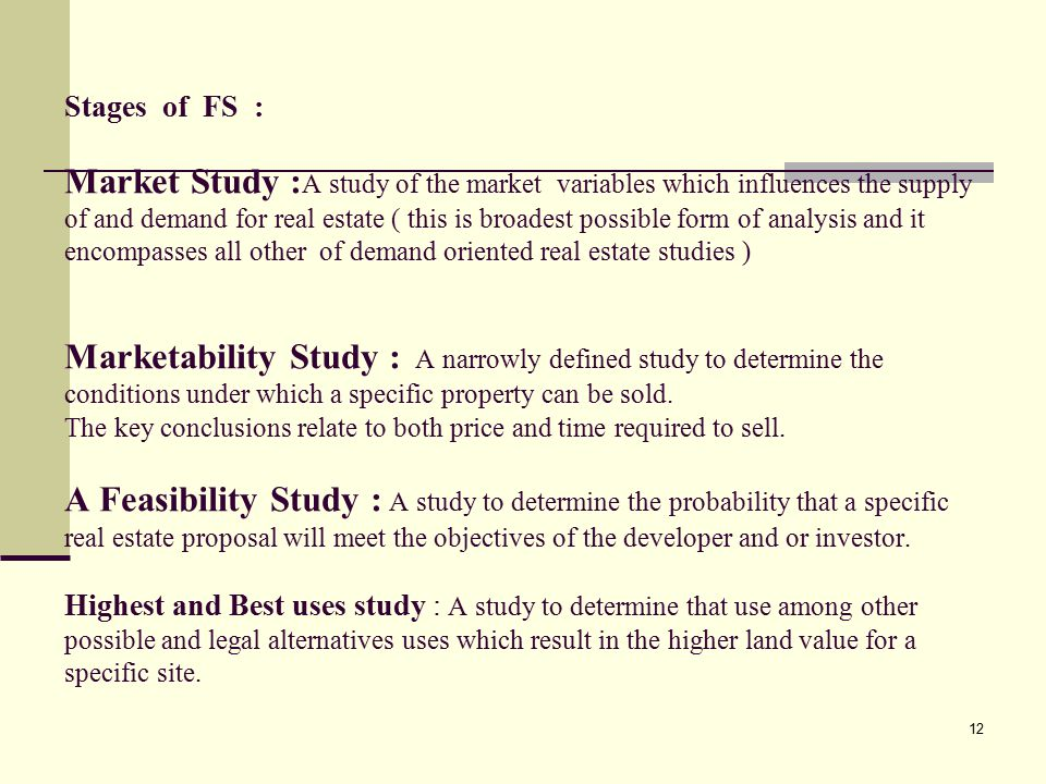 Stages of FS : Market Study :A study of the market variables which influences the supply of and demand for real estate ( this is broadest possible form of analysis and it encompasses all other of demand oriented real estate studies ) Marketability Study : A narrowly defined study to determine the conditions under which a specific property can be sold.