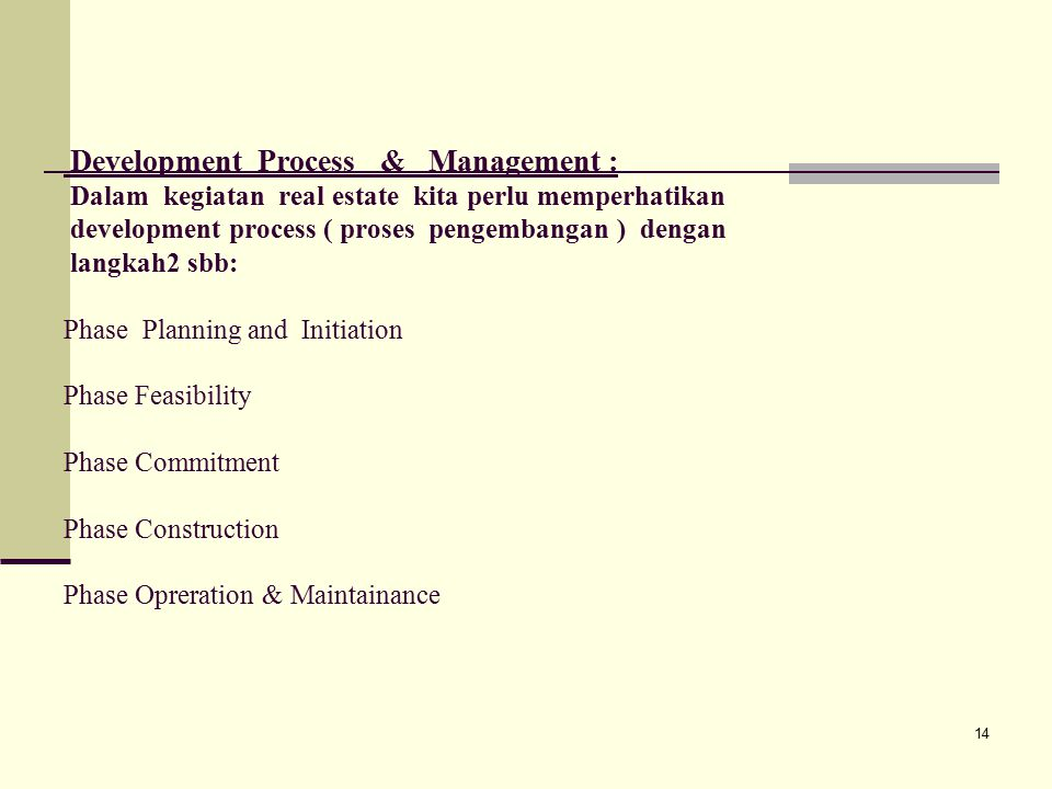 Development Process & Management : Dalam kegiatan real estate kita perlu memperhatikan development process ( proses pengembangan ) dengan langkah2 sbb: Phase Planning and Initiation Phase Feasibility Phase Commitment Phase Construction Phase Opreration & Maintainance