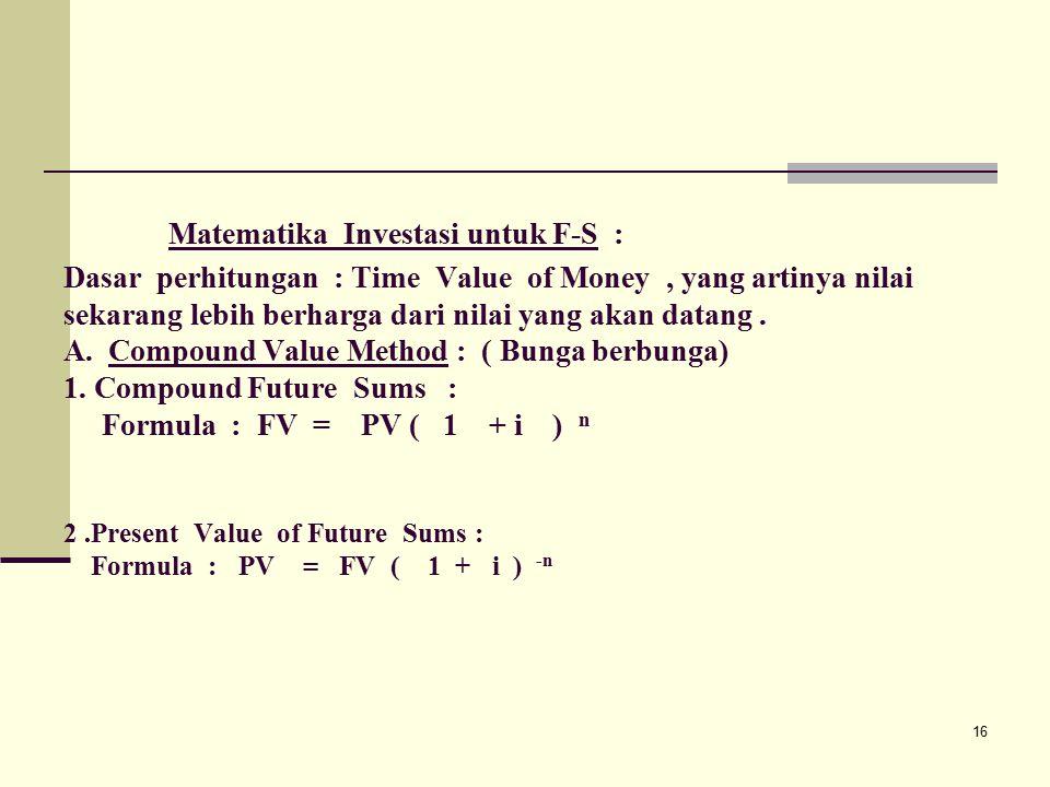 Matematika Investasi untuk F-S : Dasar perhitungan : Time Value of Money , yang artinya nilai sekarang lebih berharga dari nilai yang akan datang .