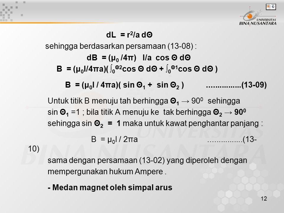 dL = r2/a dΘ sehingga berdasarkan persamaan (13-08) : dB = (μ0 /4π) I/a cos Θ dΘ. B = (μ0I/4πa)( ∫0Θ2cos Θ dΘ + ∫0Θ1cos Θ dΘ )