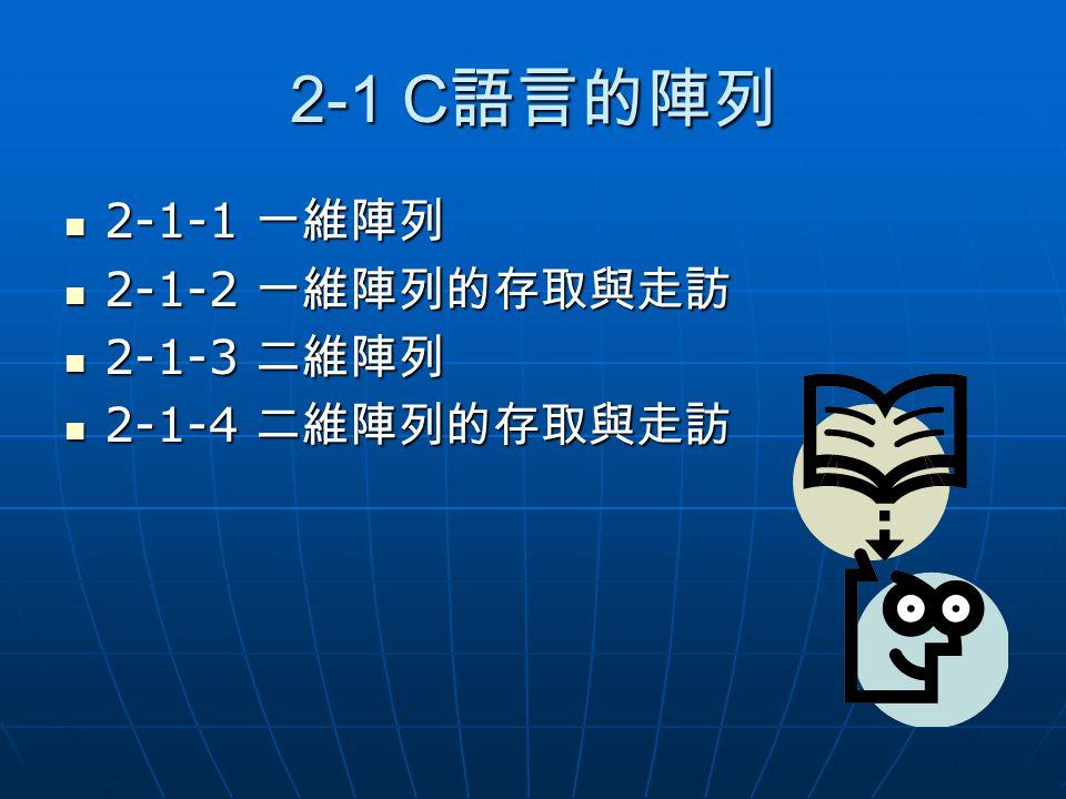 2-1 C語言的陣列 2-1-1 一維陣列 2-1-2 一維陣列的存取與走訪 2-1-3 二維陣列 2-1-4 二維陣列的存取與走訪