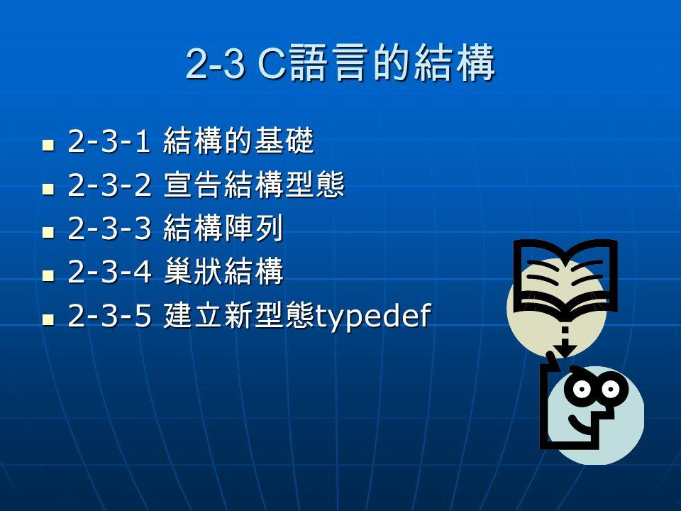2-3 C語言的結構 2-3-1 結構的基礎 2-3-2 宣告結構型態 2-3-3 結構陣列 2-3-4 巢狀結構
