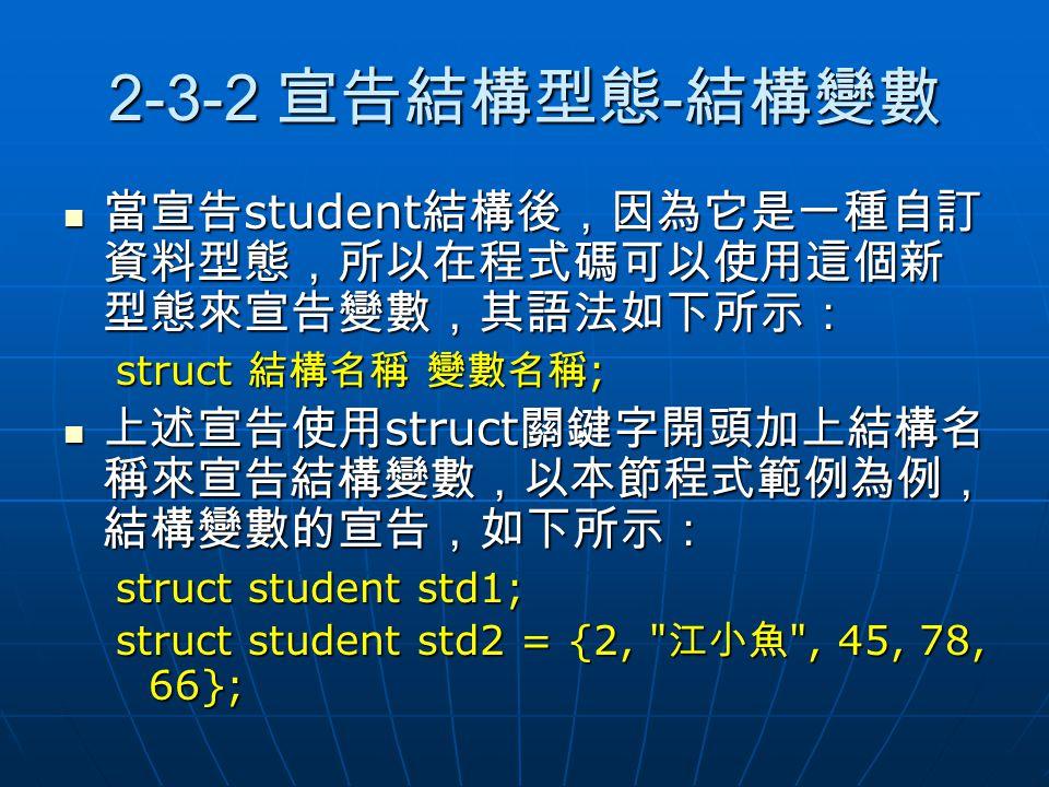 2-3-2 宣告結構型態-結構變數 當宣告student結構後,因為它是一種自訂資料型態,所以在程式碼可以使用這個新型態來宣告變數,其語法如下所示: struct 結構名稱 變數名稱; 上述宣告使用struct關鍵字開頭加上結構名稱來宣告結構變數,以本節程式範例為例,結構變數的宣告,如下所示: