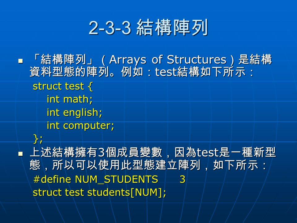 2-3-3 結構陣列 「結構陣列」(Arrays of Structures)是結構資料型態的陣列。例如:test結構如下所示: