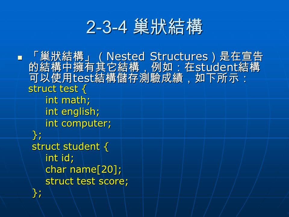 2-3-4 巢狀結構 「巢狀結構」(Nested Structures)是在宣告的結構中擁有其它結構,例如:在student結構可以使用test結構儲存測驗成績,如下所示:struct test {