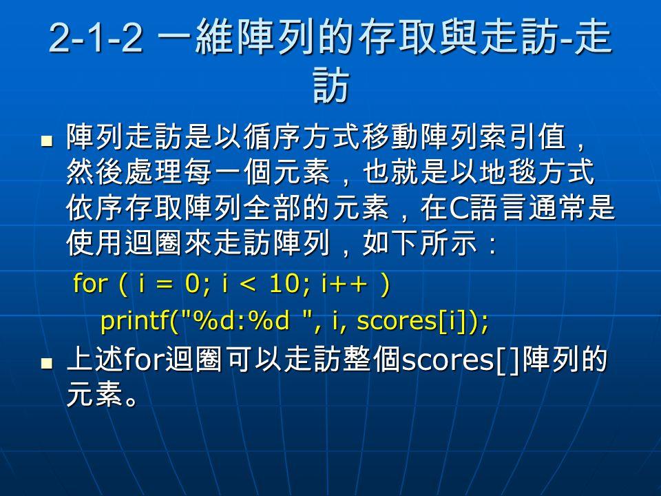 2-1-2 一維陣列的存取與走訪-走訪 陣列走訪是以循序方式移動陣列索引值,然後處理每一個元素,也就是以地毯方式依序存取陣列全部的元素,在C語言通常是使用迴圈來走訪陣列,如下所示: for ( i = 0; i < 10; i++ )