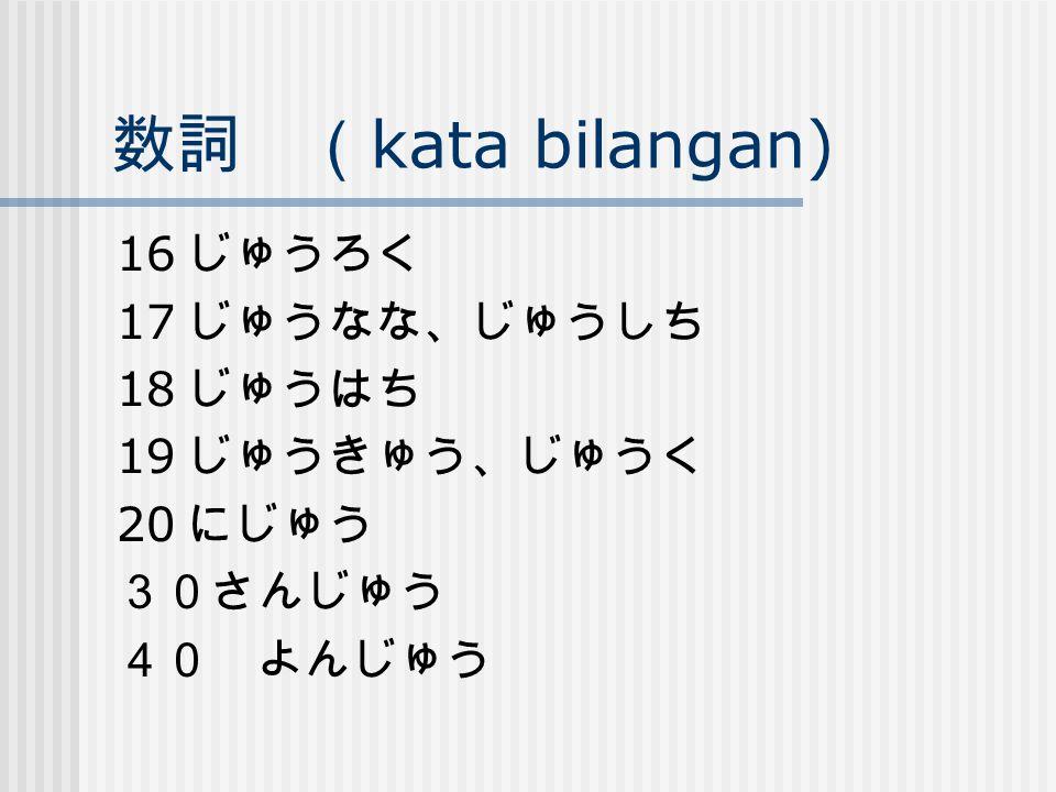 数詞 (kata bilangan) 16 じゅうろく 17 じゅうなな、じゅうしち 18 じゅうはち 19 じゅうきゅう、じゅうく