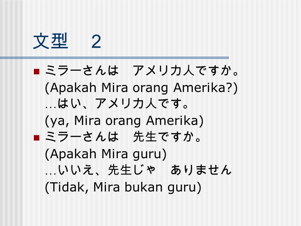 文型 2 ミラーさんは アメリカ人ですか。 (Apakah Mira orang Amerika ) …はい、アメリカ人です。
