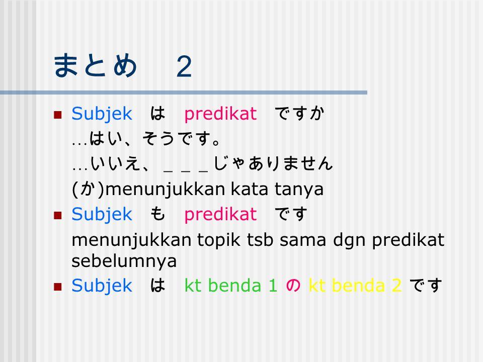 まとめ 2 Subjek は predikat ですか …はい、そうです。 …いいえ、___じゃありません